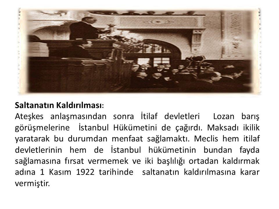 Saltanatın Kaldırılması : Ateşkes anlaşmasından sonra İtilaf devletleri Lozan barış görüşmelerine İstanbul Hükümetini de çağırdı. Maksadı ikilik yarat