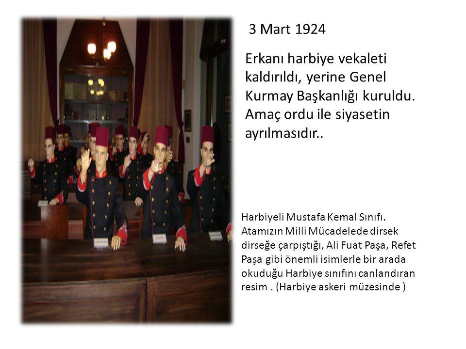 Erkanı harbiye vekaleti kaldırıldı, yerine Genel Kurmay Başkanlığı kuruldu. Amaç ordu ile siyasetin ayrılmasıdır.. 3 Mart 1924 Harbiyeli Mustafa Kemal
