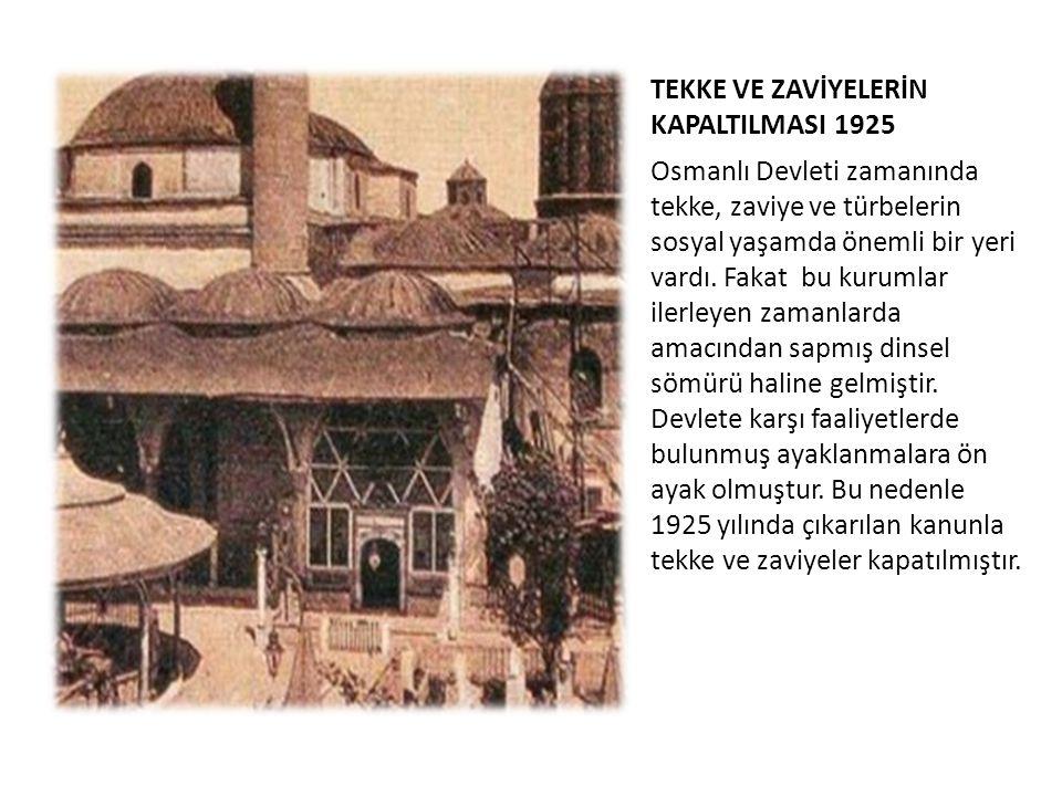 TEKKE VE ZAVİYELERİN KAPALTILMASI 1925 Osmanlı Devleti zamanında tekke, zaviye ve türbelerin sosyal yaşamda önemli bir yeri vardı. Fakat bu kurumlar i