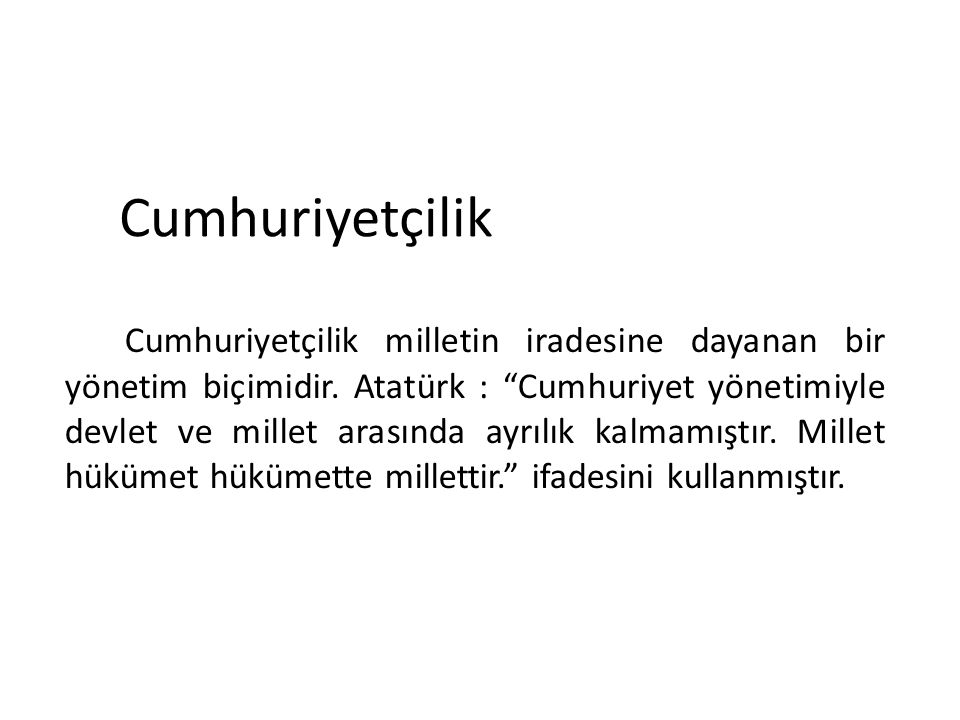 """Cumhuriyetçilik Cumhuriyetçilik milletin iradesine dayanan bir yönetim biçimidir. Atatürk : """"Cumhuriyet yönetimiyle devlet ve millet arasında ayrılık"""