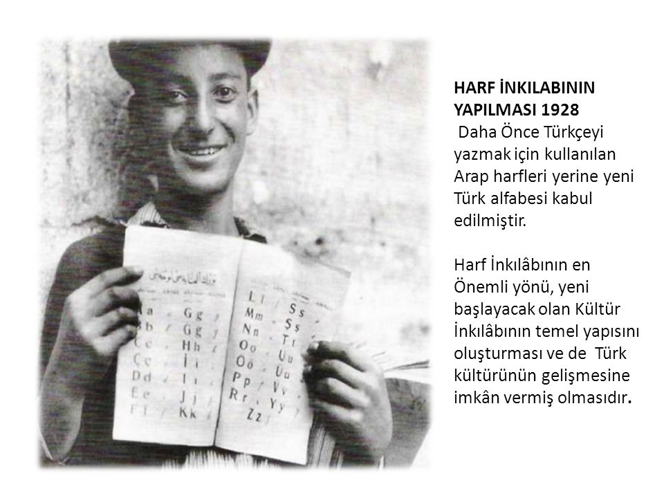 HARF İNKILABININ YAPILMASI 1928 Daha Önce Türkçeyi yazmak için kullanılan Arap harfleri yerine yeni Türk alfabesi kabul edilmiştir. Harf İnkılâbının e