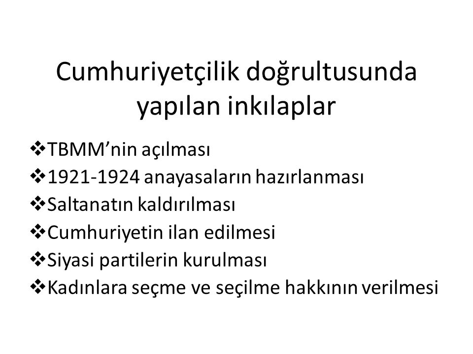 Cumhuriyetçilik doğrultusunda yapılan inkılaplar  TBMM'nin açılması  1921-1924 anayasaların hazırlanması  Saltanatın kaldırılması  Cumhuriyetin il