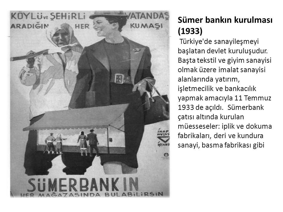 Sümer bankın kurulması (1933) Türkiye'de sanayileşmeyi başlatan devlet kuruluşudur. Başta tekstil ve giyim sanayisi olmak üzere imalat sanayisi alanla