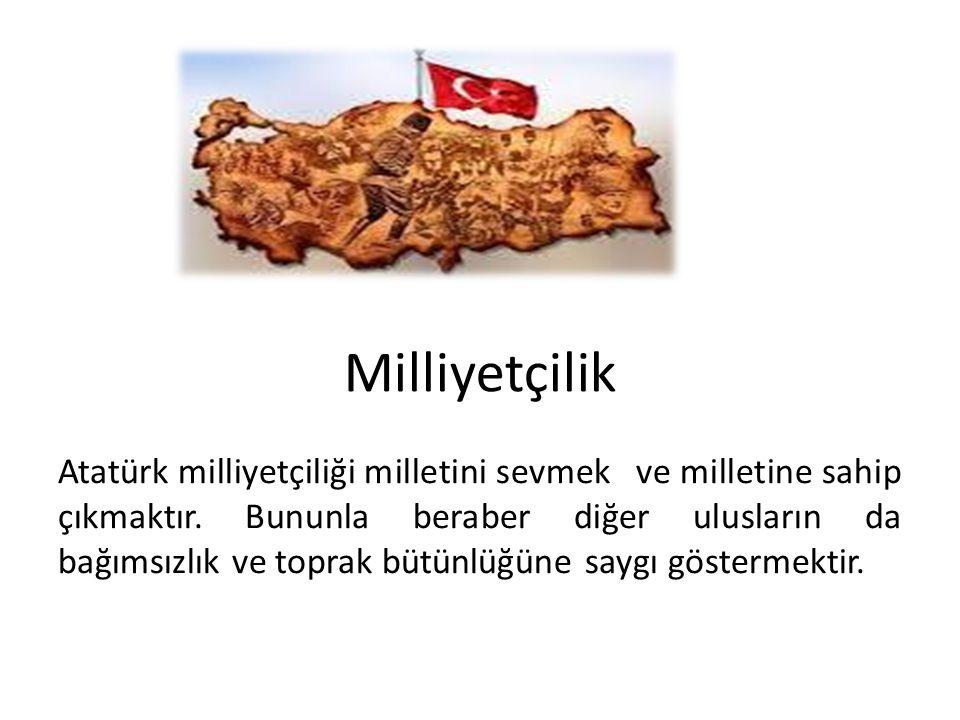 Milliyetçilik Atatürk milliyetçiliği milletini sevmek ve milletine sahip çıkmaktır. Bununla beraber diğer ulusların da bağımsızlık ve toprak bütünlüğü