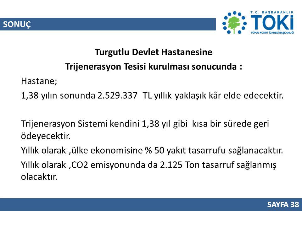 SONUÇ SAYFA 38 Turgutlu Devlet Hastanesine Trijenerasyon Tesisi kurulması sonucunda : Hastane; 1,38 yılın sonunda 2.529.337 TL yıllık yaklaşık kâr eld