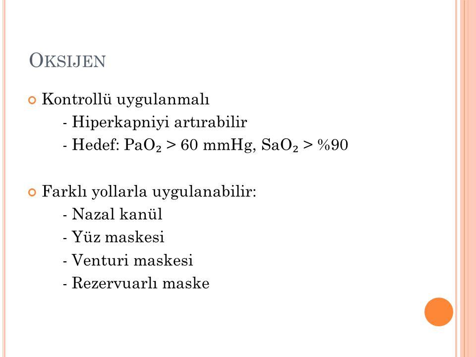 O KSIJEN Kontrollü uygulanmalı - Hiperkapniyi artırabilir - Hedef: PaO ₂ > 60 mmHg, SaO ₂ > %90 Farklı yollarla uygulanabilir: - Nazal kanül - Yüz mas