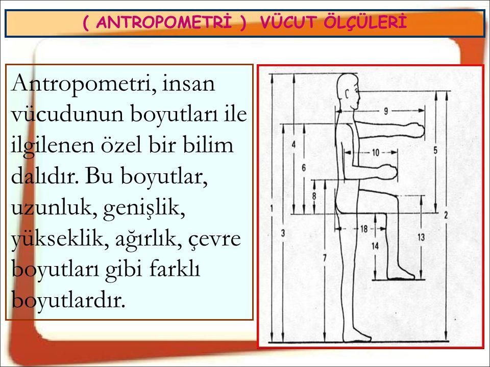( ANTROPOMETRİ ) VÜCUT ÖLÇÜLERİ Antropometri, insan vücudunun boyutları ile ilgilenen özel bir bilim dalıdır. Bu boyutlar, uzunluk, genişlik, yüksekli