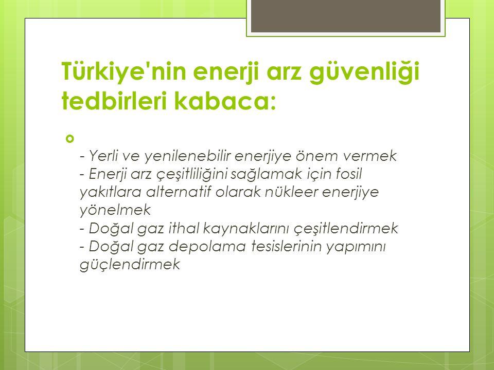 Türkiye'nin enerji arz güvenliği tedbirleri kabaca:  - Yerli ve yenilenebilir enerjiye önem vermek - Enerji arz çeşitliliğini sağlamak için fosil yak