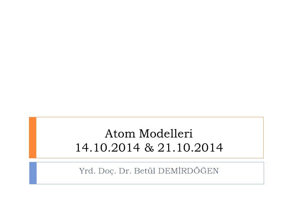 Atom Modelleri 14.10.2014 & 21.10.2014 Yrd. Doç. Dr. Betül DEMİRDÖĞEN