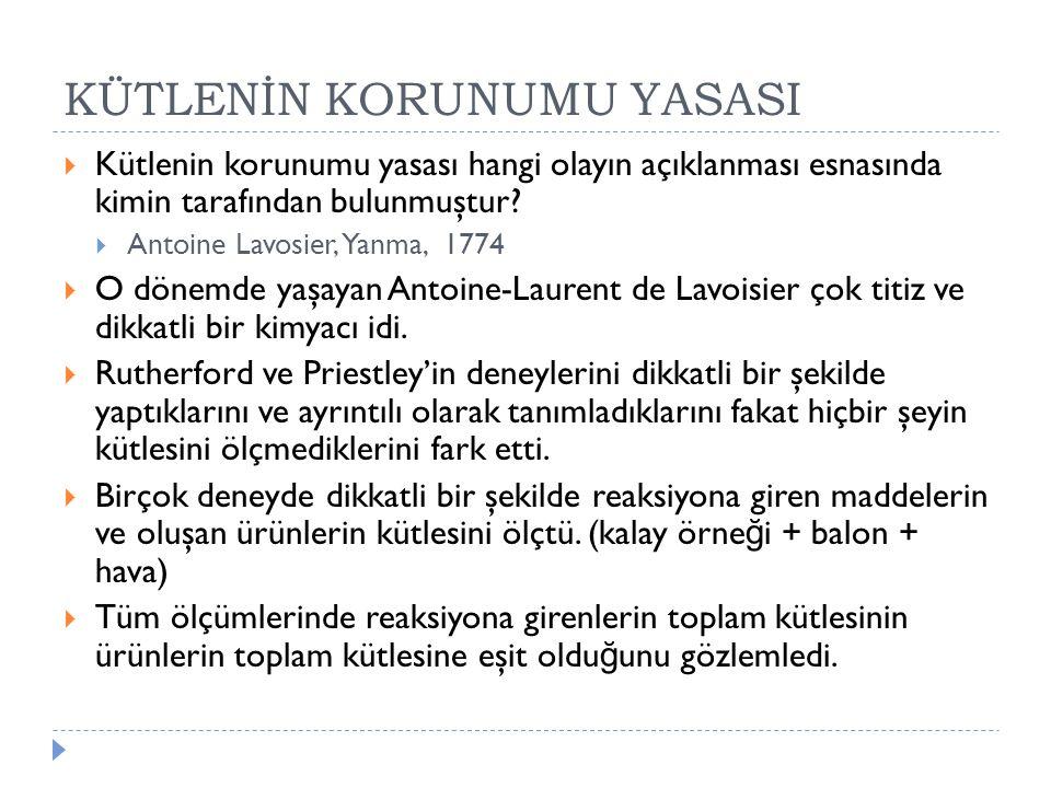 KÜTLENİN KORUNUMU YASASI  Kütlenin korunumu yasası hangi olayın açıklanması esnasında kimin tarafından bulunmuştur?  Antoine Lavosier, Yanma, 1774 