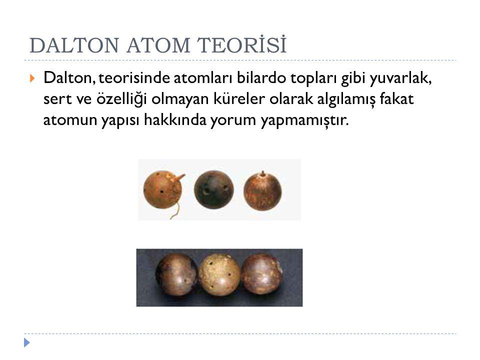 DALTON ATOM TEORİSİ  Dalton, teorisinde atomları bilardo topları gibi yuvarlak, sert ve özelli ğ i olmayan küreler olarak algılamış fakat atomun yapı