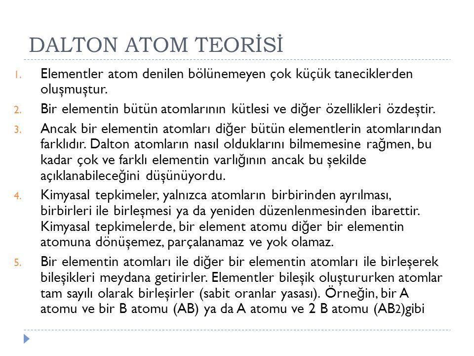 DALTON ATOM TEORİSİ 1. Elementler atom denilen bölünemeyen çok küçük taneciklerden oluşmuştur. 2. Bir elementin bütün atomlarının kütlesi ve di ğ er ö
