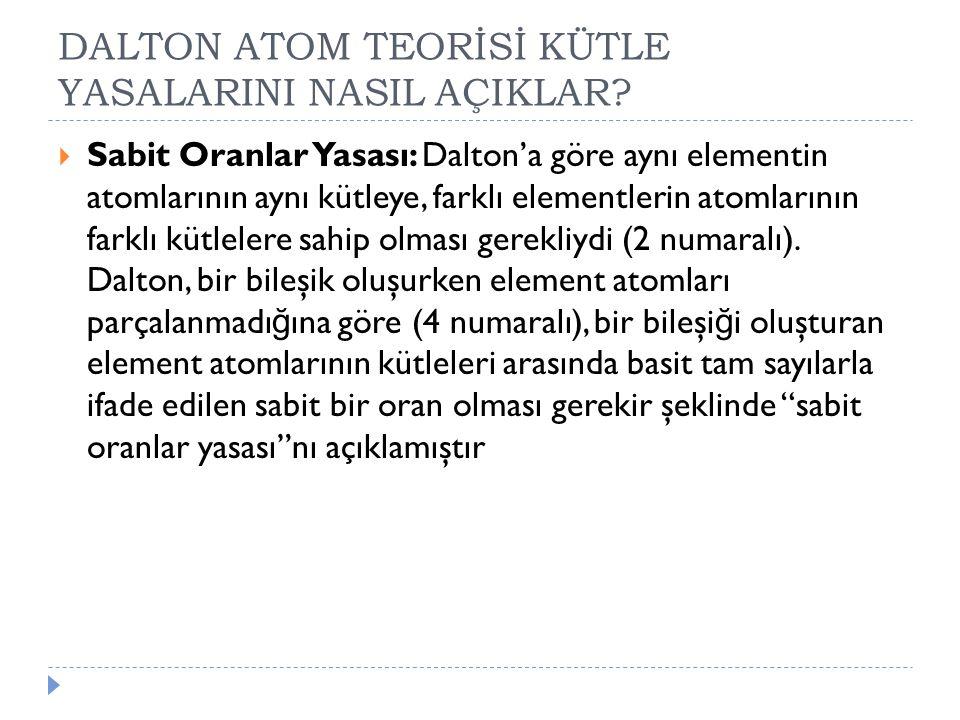 DALTON ATOM TEORİSİ KÜTLE YASALARINI NASIL AÇIKLAR?  Sabit Oranlar Yasası: Dalton'a göre aynı elementin atomlarının aynı kütleye, farklı elementlerin