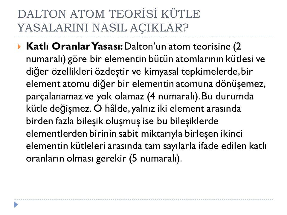 DALTON ATOM TEORİSİ KÜTLE YASALARINI NASIL AÇIKLAR?  Katlı Oranlar Yasası: Dalton'un atom teorisine (2 numaralı) göre bir elementin bütün atomlarının
