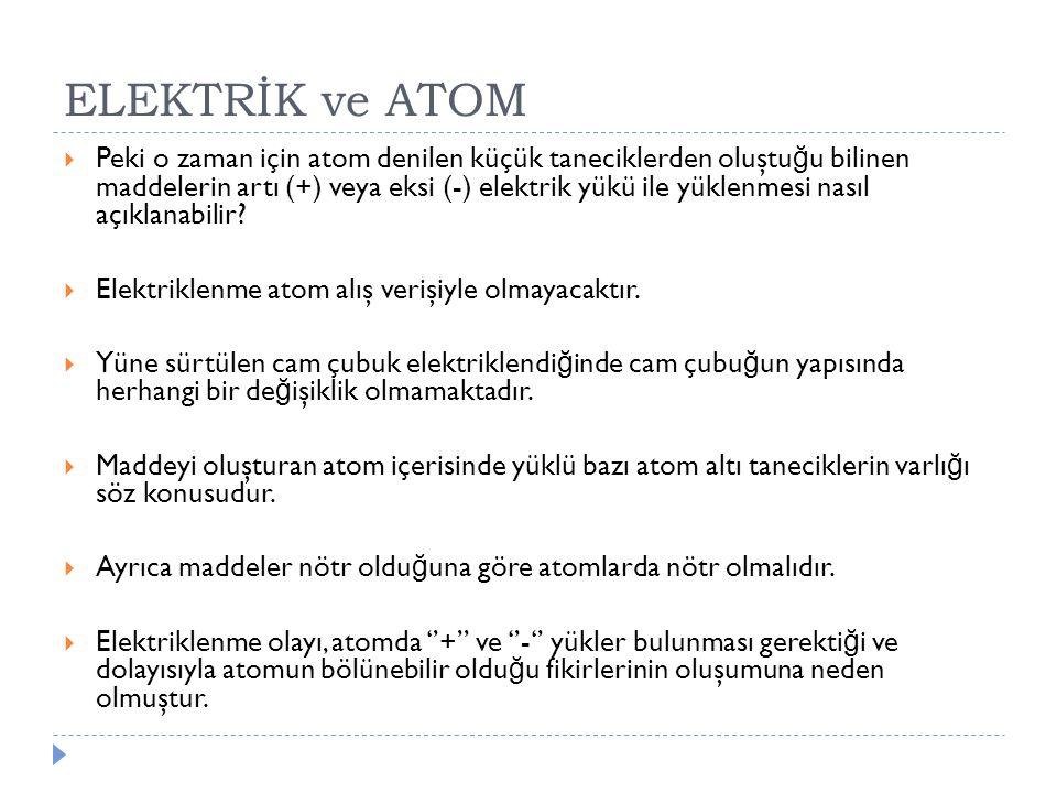 ELEKTRİK ve ATOM  Peki o zaman için atom denilen küçük taneciklerden oluştu ğ u bilinen maddelerin artı (+) veya eksi (-) elektrik yükü ile yüklenmes