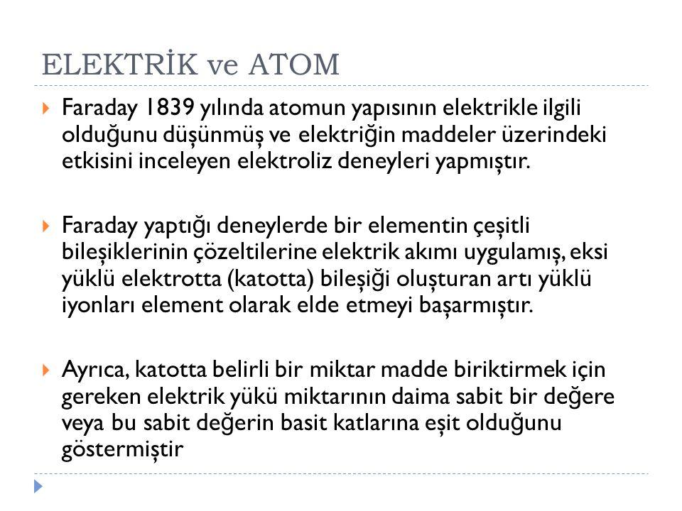 ELEKTRİK ve ATOM  Faraday 1839 yılında atomun yapısının elektrikle ilgili oldu ğ unu düşünmüş ve elektri ğ in maddeler üzerindeki etkisini inceleyen