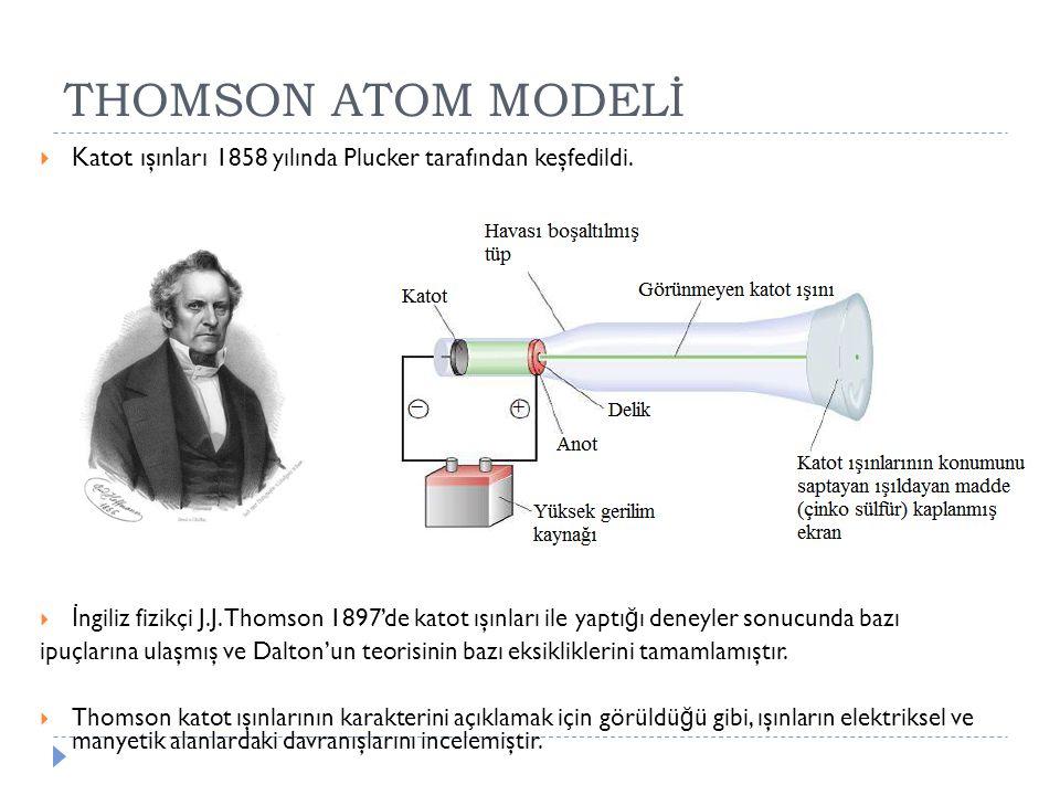 THOMSON ATOM MODELİ  Katot ışınları 1858 yılında Plucker tarafından keşfedildi.  İ ngiliz fizikçi J.J. Thomson 1897'de katot ışınları ile yaptı ğ ı