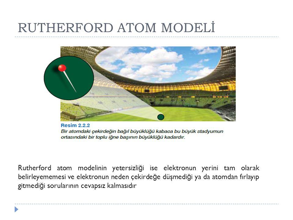 RUTHERFORD ATOM MODELİ Rutherford atom modelinin yetersizli ğ i ise elektronun yerini tam olarak belirleyememesi ve elektronun neden çekirde ğ e düşme
