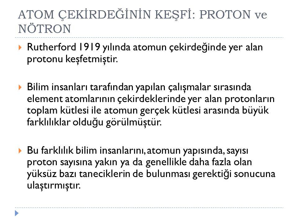 ATOM ÇEKİRDEĞİNİN KEŞFİ: PROTON ve NÖTRON  Rutherford 1919 yılında atomun çekirde ğ inde yer alan protonu keşfetmiştir.  Bilim insanları tarafından