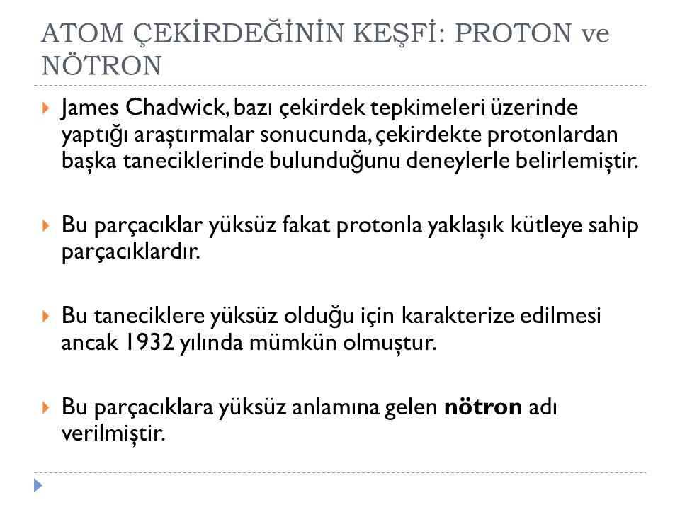 ATOM ÇEKİRDEĞİNİN KEŞFİ: PROTON ve NÖTRON  James Chadwick, bazı çekirdek tepkimeleri üzerinde yaptı ğ ı araştırmalar sonucunda, çekirdekte protonlard