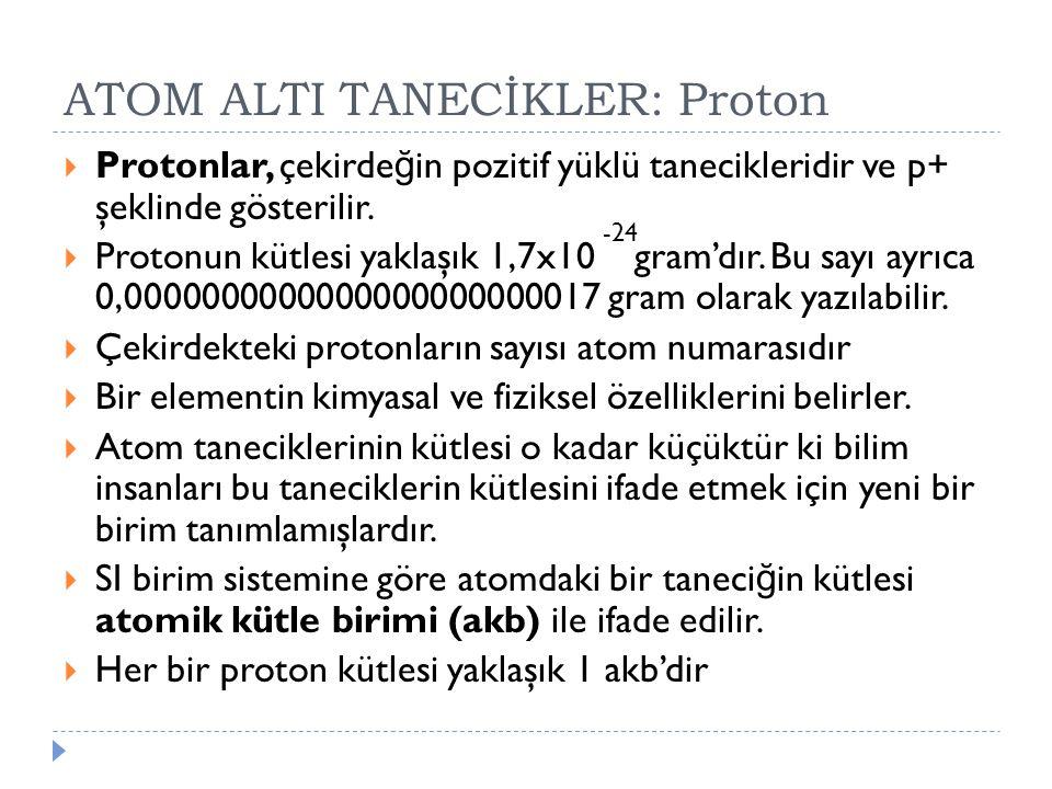 ATOM ALTI TANECİKLER: Proton  Protonlar, çekirde ğ in pozitif yüklü tanecikleridir ve p+ şeklinde gösterilir.  Protonun kütlesi yaklaşık 1,7x10 gram
