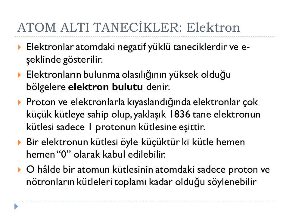 ATOM ALTI TANECİKLER: Elektron  Elektronlar atomdaki negatif yüklü taneciklerdir ve e- şeklinde gösterilir.  Elektronların bulunma olasılı ğ ının yü