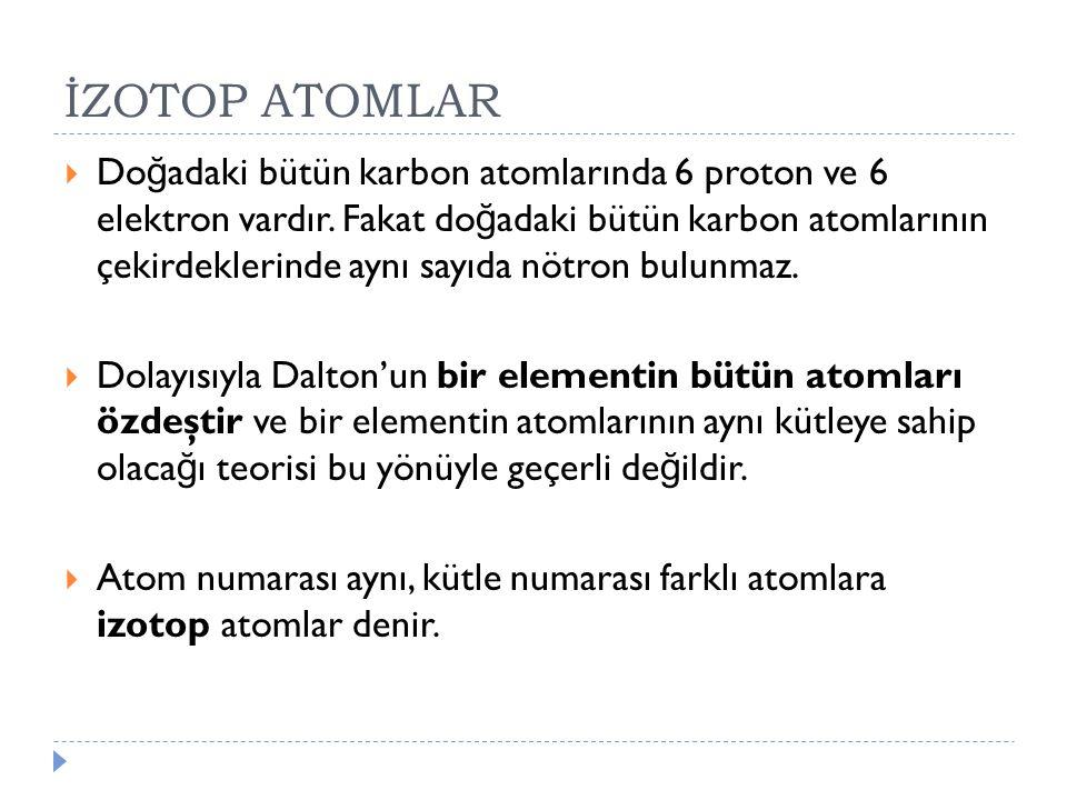 İZOTOP ATOMLAR  Do ğ adaki bütün karbon atomlarında 6 proton ve 6 elektron vardır. Fakat do ğ adaki bütün karbon atomlarının çekirdeklerinde aynı say