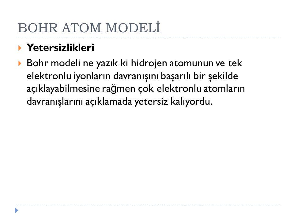 BOHR ATOM MODELİ  Yetersizlikleri  Bohr modeli ne yazık ki hidrojen atomunun ve tek elektronlu iyonların davranışını başarılı bir şekilde açıklayabi