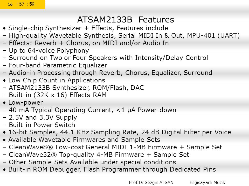 Prof.Dr.Sezgin ALSAN Bilgisayarlı Müzik ATSAM2133B Features Single-chip Synthesizer + Effects, Features include – High-quality Wavetable Synthesis, Serial MIDI In & Out, MPU-401 (UART) – Effects: Reverb + Chorus, on MIDI and/or Audio In – Up to 64-voice Polyphony – Surround on Two or Four Speakers with Intensity/Delay Control – Four-band Parametric Equalizer – Audio-in Processing through Reverb, Chorus, Equalizer, Surround Low Chip Count in Applications – ATSAM2133B Synthesizer, ROM/Flash, DAC – Built-in (32K x 16) Effects RAM Low-power – 40 mA Typical Operating Current, <1 μA Power-down – 2.5V and 3.3V Supply – Built-in Power Switch 16-bit Samples, 44.1 KHz Sampling Rate, 24 dB Digital Filter per Voice Available Wavetable Firmwares and Sample Sets – CleanWave8® Low-cost General MIDI 1-MB Firmware + Sample Set – CleanWave32® Top-quality 4-MB Firmware + Sample Set – Other Sample Sets Available under special conditions Built-in ROM Debugger, Flash Programmer through Dedicated Pins
