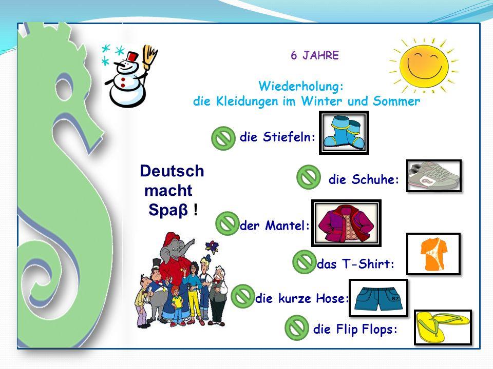 Deutsch macht Spaβ ! 6 JAHRE Wiederholung: die Kleidungen im Winter und Sommer die Stiefeln: die Schuhe: das T-Shirt: der Mantel: die kurze Hose: die