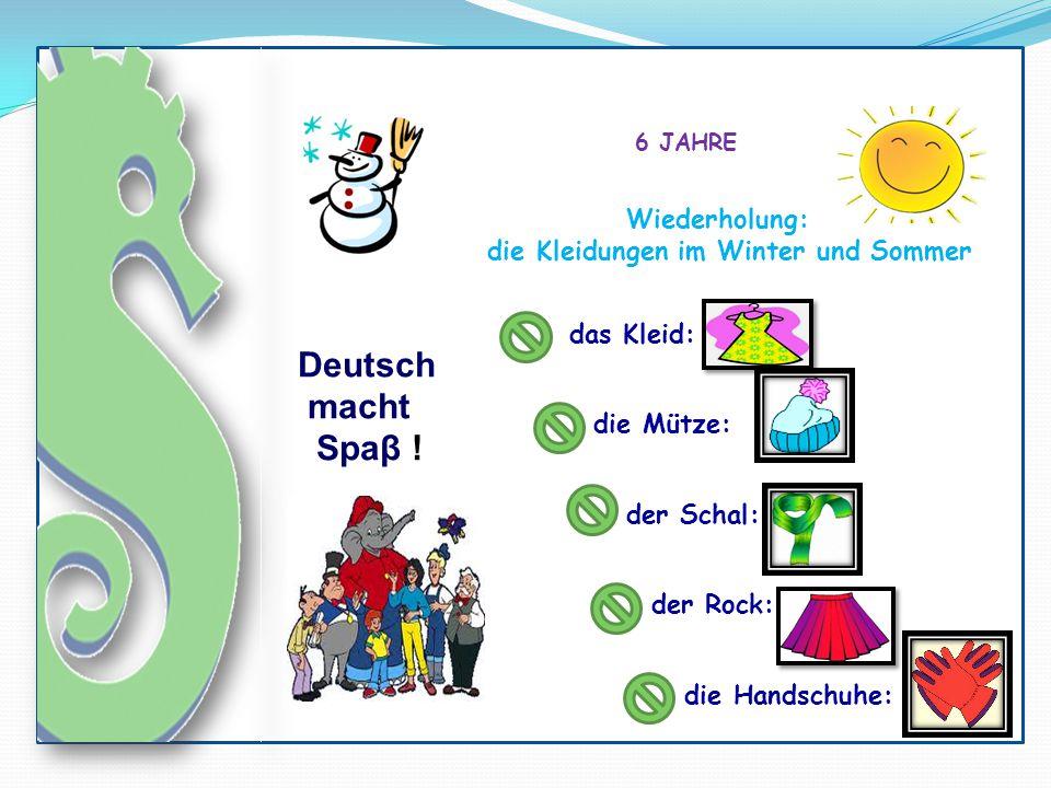 Deutsch macht Spaβ ! 6 JAHRE das Kleid: die Mütze: der Schal: der Rock: Wiederholung: die Kleidungen im Winter und Sommer die Handschuhe: