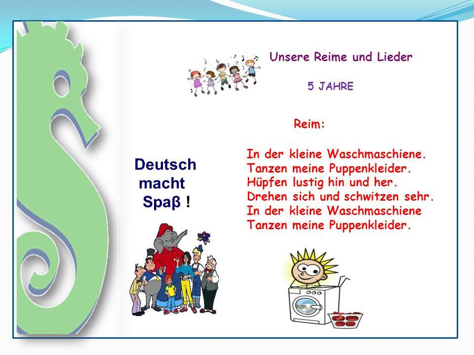 Deutsch macht Spaβ ! Unsere Reime und Lieder 5 JAHRE Reim: In der kleine Waschmaschiene. Tanzen meine Puppenkleider. Hüpfen lustig hin und her. Drehen