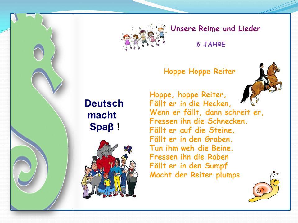 Deutsch macht Spaβ ! Unsere Reime und Lieder 6 JAHRE Hoppe, hoppe Reiter, Fällt er in die Hecken, Wenn er fällt, dann schreit er, Fressen ihn die Schn