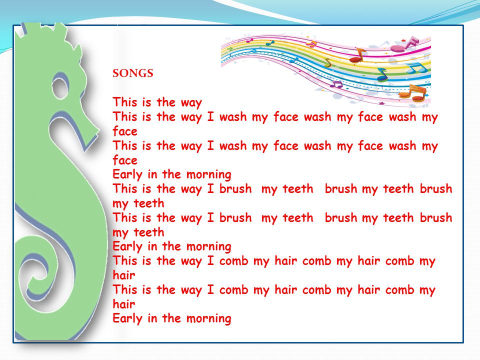 SONGS This is the way This is the way I wash my face wash my face wash my face Early in the morning This is the way I brush my teeth brush my teeth br