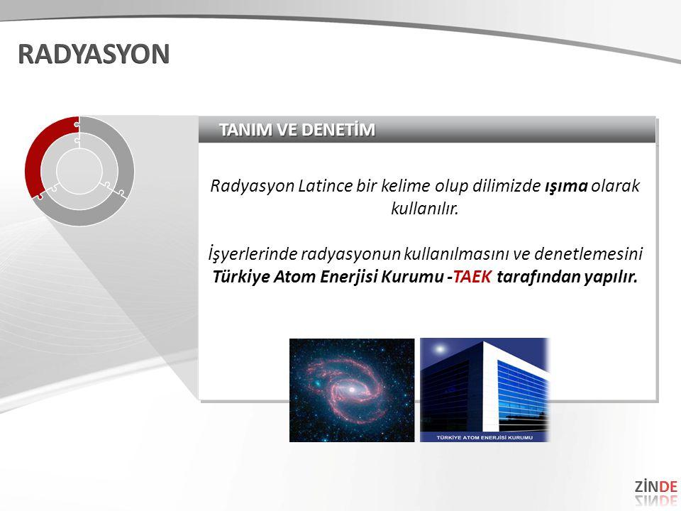 TANIM VE DENETİM Radyasyon Latince bir kelime olup dilimizde ışıma olarak kullanılır. İşyerlerinde radyasyonun kullanılmasını ve denetlemesini Türkiye