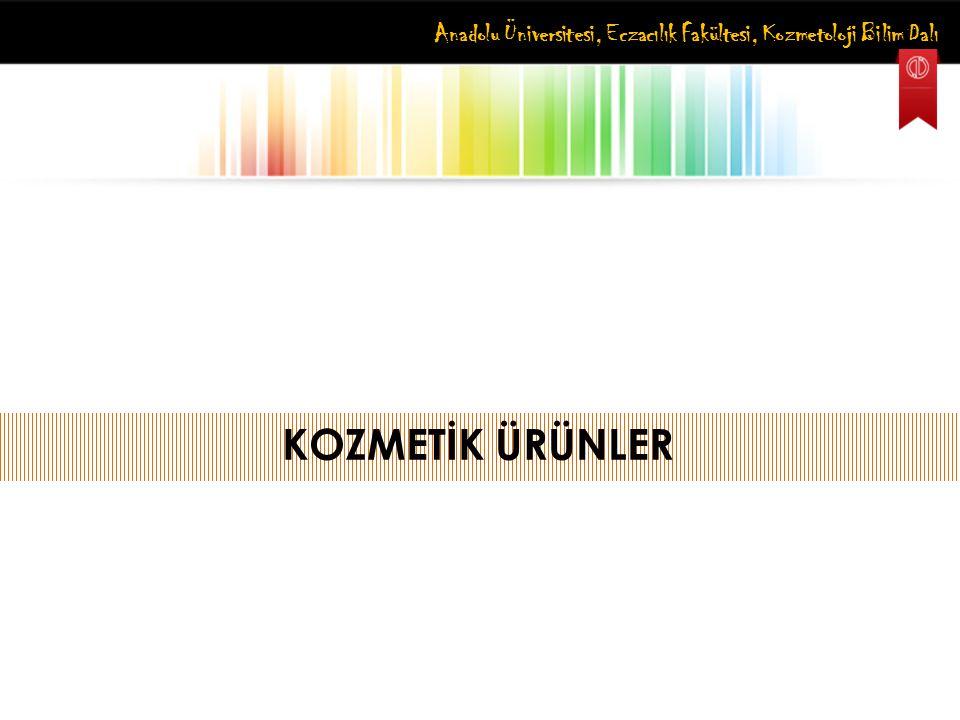 Anadolu Üniversitesi, Eczacılık Fakültesi, Kozmetoloji Bilim Dalı KOZMETİK ÜRÜNLER