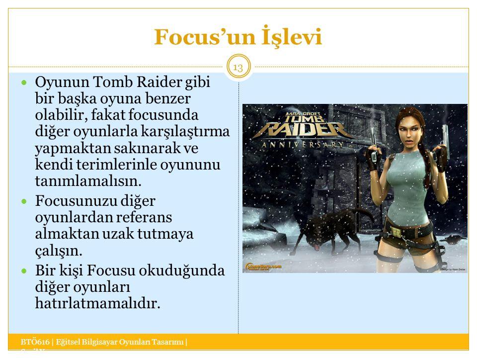 Focus'un İşlevi BTÖ616 | Eğitsel Bilgisayar Oyunları Tasarımı | Sevil Yaşar 13 Oyunun Tomb Raider gibi bir başka oyuna benzer olabilir, fakat focusunda diğer oyunlarla karşılaştırma yapmaktan sakınarak ve kendi terimlerinle oyununu tanımlamalısın.
