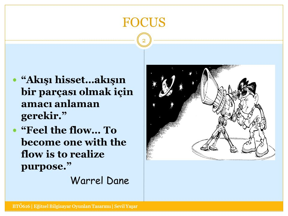 FOCUS BTÖ616 | Eğitsel Bilgisayar Oyunları Tasarımı | Sevil Yaşar 2 Akışı hisset…akışın bir parçası olmak için amacı anlaman gerekir. Feel the flow… To become one with the flow is to realize purpose. Warrel Dane