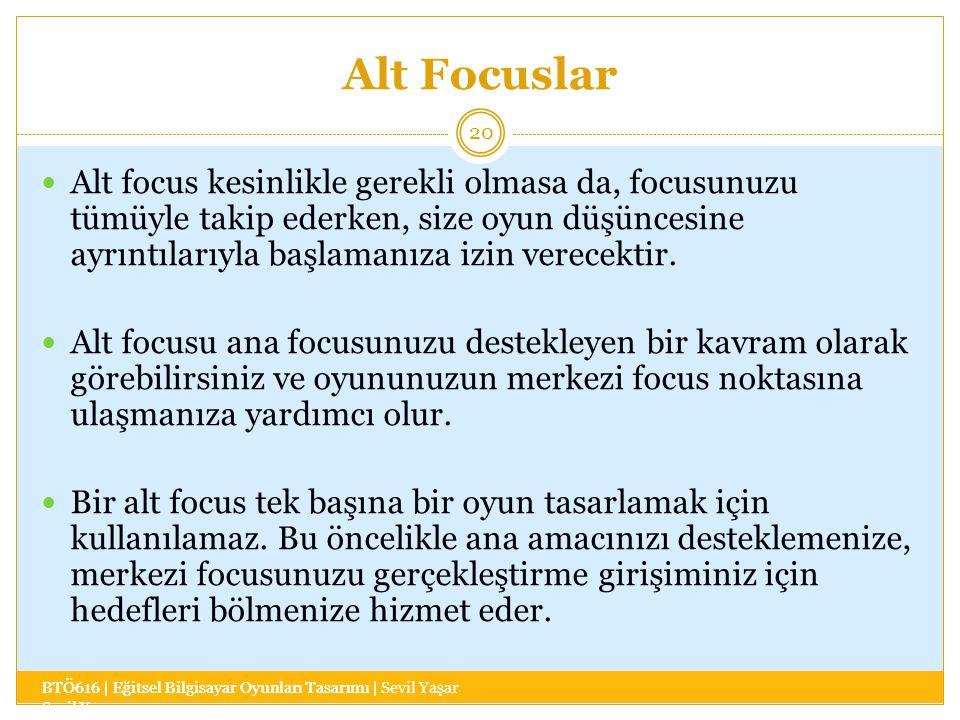 Alt Focuslar BTÖ616 | Eğitsel Bilgisayar Oyunları Tasarımı | Sevil Yaşar 20 Alt focus kesinlikle gerekli olmasa da, focusunuzu tümüyle takip ederken, size oyun düşüncesine ayrıntılarıyla başlamanıza izin verecektir.