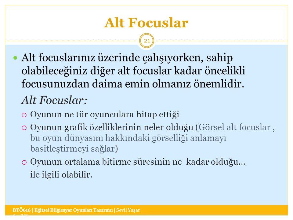 Alt Focuslar BTÖ616 | Eğitsel Bilgisayar Oyunları Tasarımı | Sevil Yaşar 21 Alt focuslarınız üzerinde çalışıyorken, sahip olabileceğiniz diğer alt focuslar kadar öncelikli focusunuzdan daima emin olmanız önemlidir.