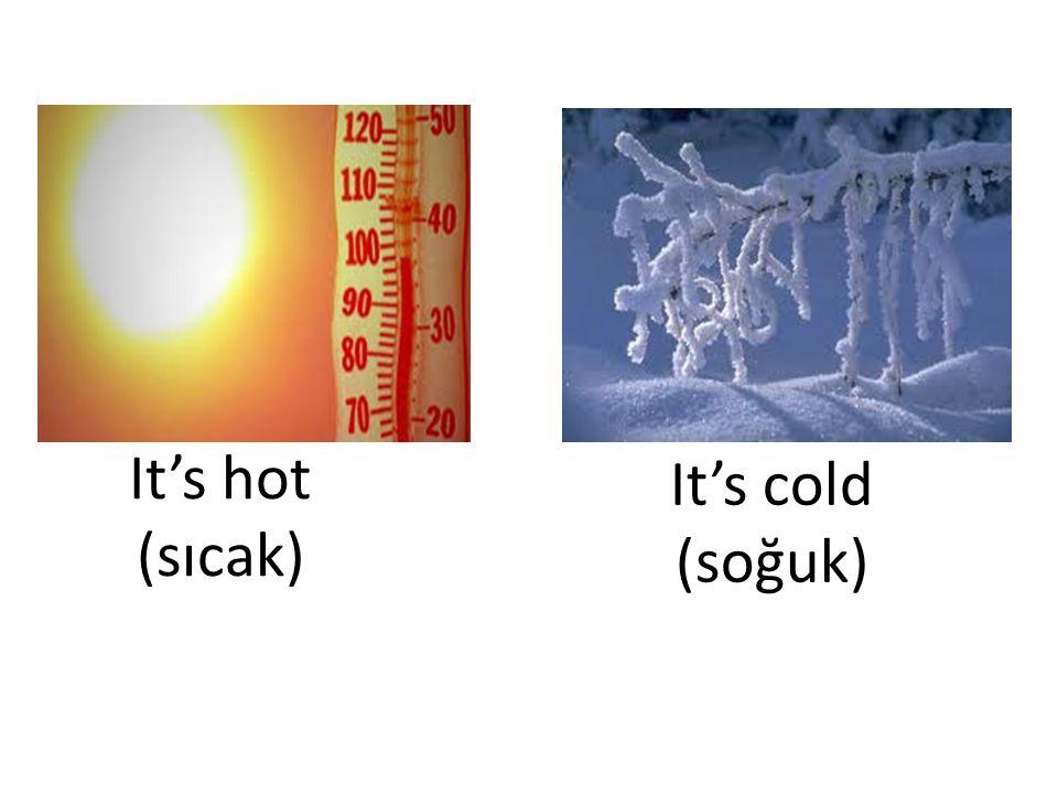 It's hot (sıcak) It's cold (soğuk)