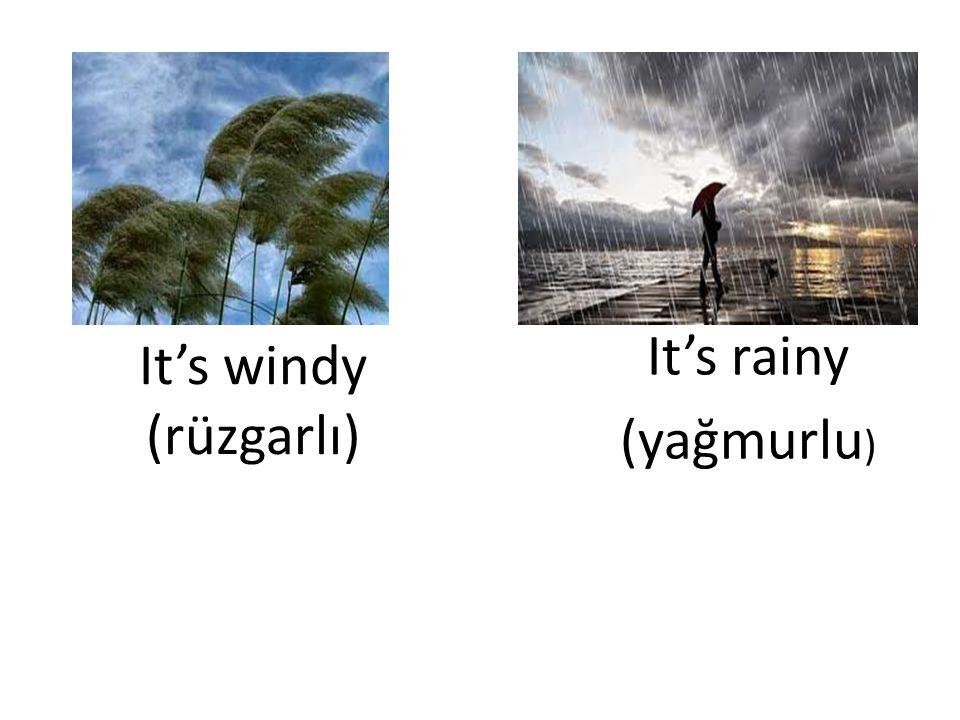 It's windy (rüzgarlı) It's rainy (yağmurlu )