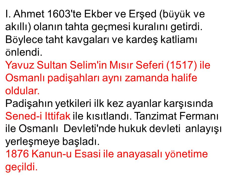 I. Ahmet 1603'te Ekber ve Erşed (b ü y ü k ve akıllı) olanın tahta ge ç mesi kuralını getirdi. B ö ylece taht kavgaları ve kardeş katliamı ö nlendi. Y