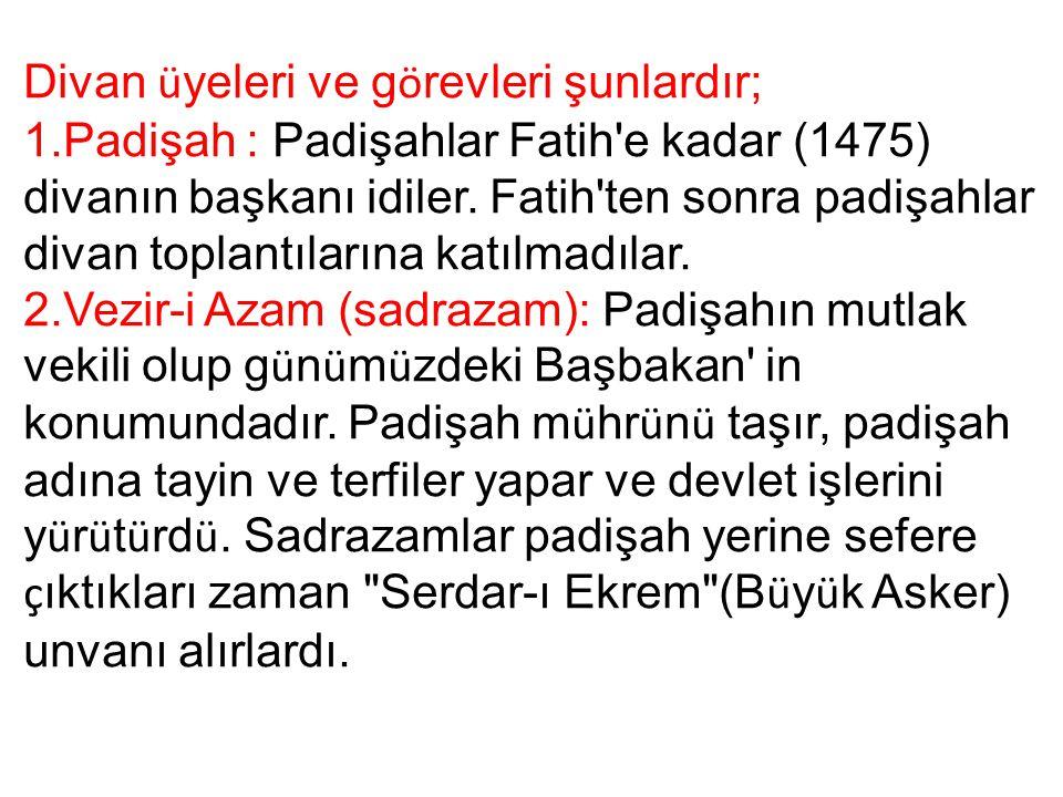 Divan ü yeleri ve g ö revleri şunlardır; 1.Padişah : Padişahlar Fatih'e kadar (1475) divanın başkanı idiler. Fatih'ten sonra padişahlar divan toplantı