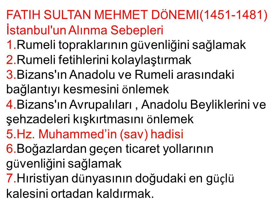 FATIH SULTAN MEHMET D Ö NEMI(1451-1481) İstanbul'un Alınma Sebepleri 1.Rumeli topraklarının g ü venliğini sağlamak 2.Rumeli fetihlerini kolaylaştırmak