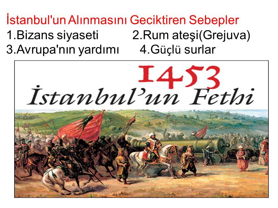 İstanbul'un Alınmasını Geciktiren Sebepler 1.Bizans siyaseti 2.Rum ateşi(Grejuva) 3.Avrupa'nın yardımı 4.G üç l ü surlar