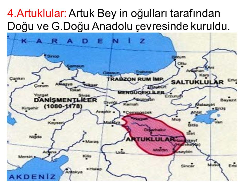 4.Artuklular: Artuk Bey in oğulları tarafından Doğu ve G.Doğu Anadolu ç evresinde kuruldu.