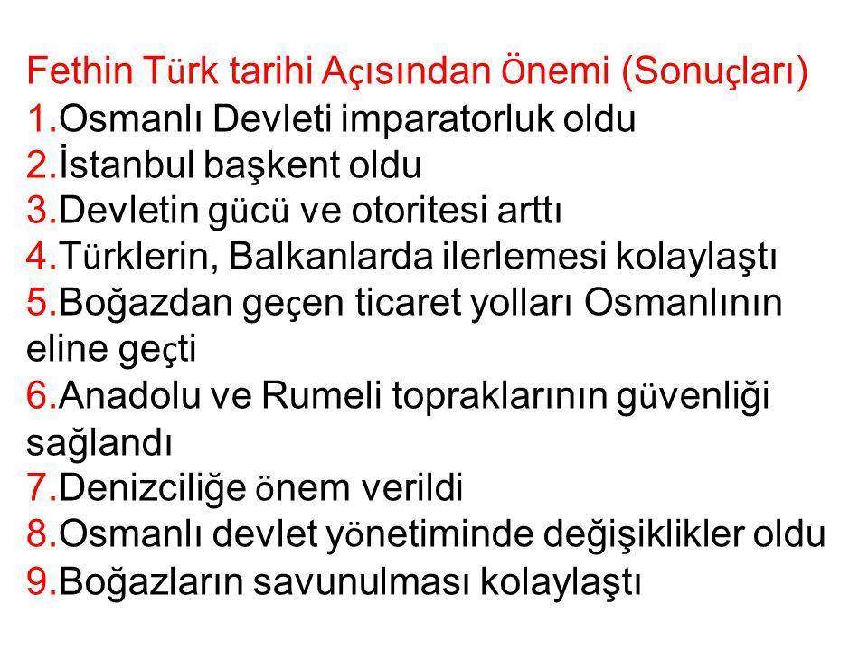 Fethin T ü rk tarihi A ç ısından Ö nemi (Sonu ç ları) 1.Osmanlı Devleti imparatorluk oldu 2.İstanbul başkent oldu 3.Devletin g ü c ü ve otoritesi artt
