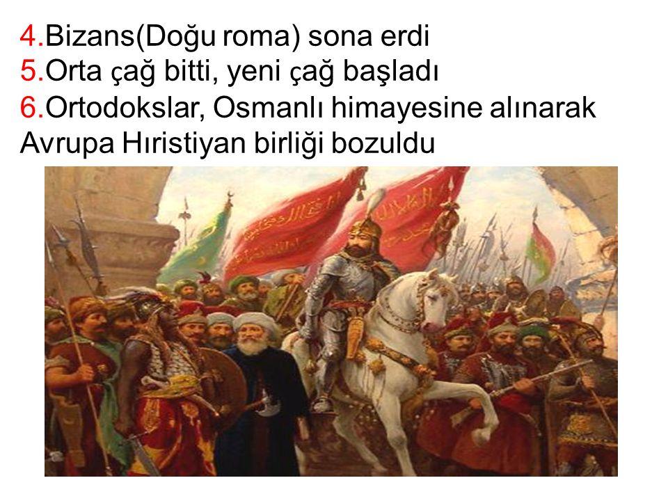 4.Bizans(Doğu roma) sona erdi 5.Orta ç ağ bitti, yeni ç ağ başladı 6.Ortodokslar, Osmanlı himayesine alınarak Avrupa Hıristiyan birliği bozuldu