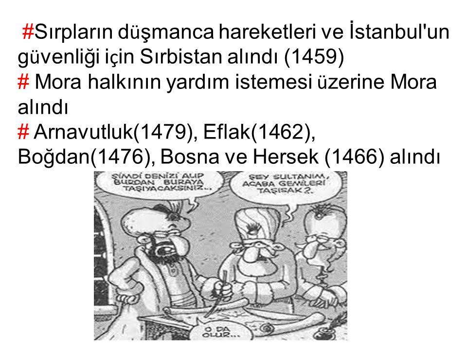 #Sırpların d ü şmanca hareketleri ve İstanbul'un g ü venliği i ç in Sırbistan alındı (1459) # Mora halkının yardım istemesi ü zerine Mora alındı # Arn